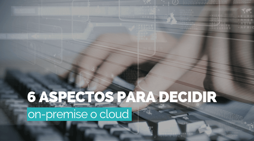 ¿Software On premise o cloud? 6 aspectos para decidir